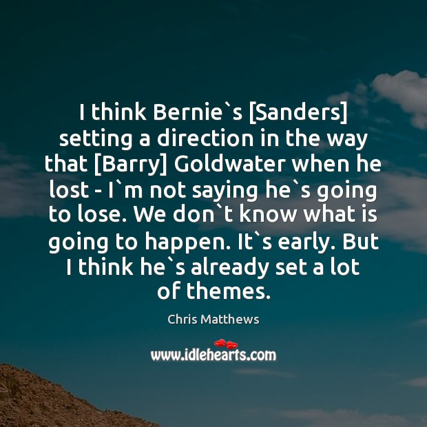 I think Bernie`s [Sanders] setting a direction in the way that [ Chris Matthews Picture Quote