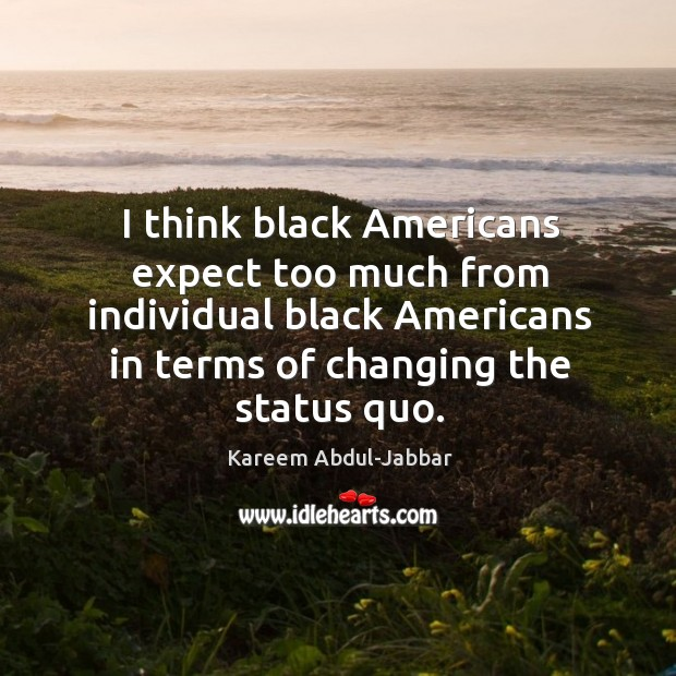 Image, I think black americans expect too much from individual black americans in terms of changing the status quo.