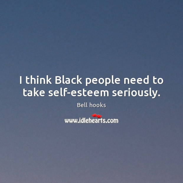 I think Black people need to take self-esteem seriously. Image