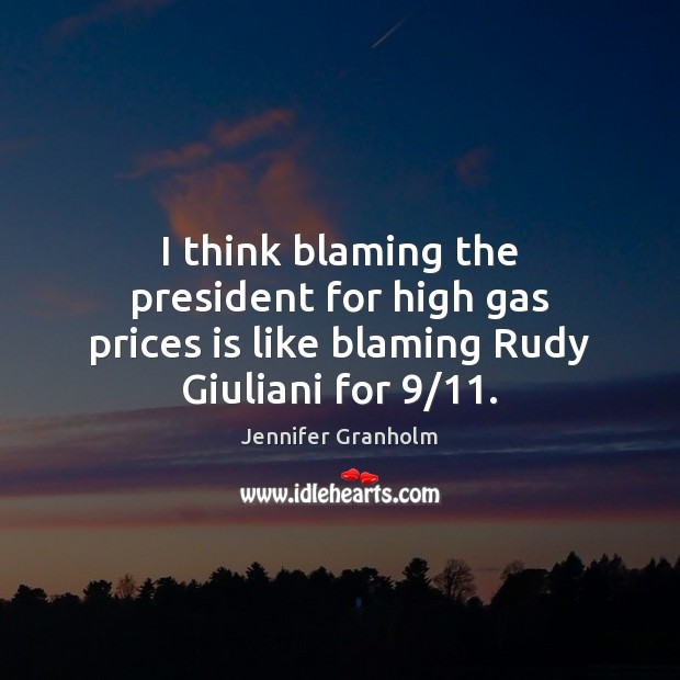 I think blaming the president for high gas prices is like blaming Rudy Giuliani for 9/11. Jennifer Granholm Picture Quote