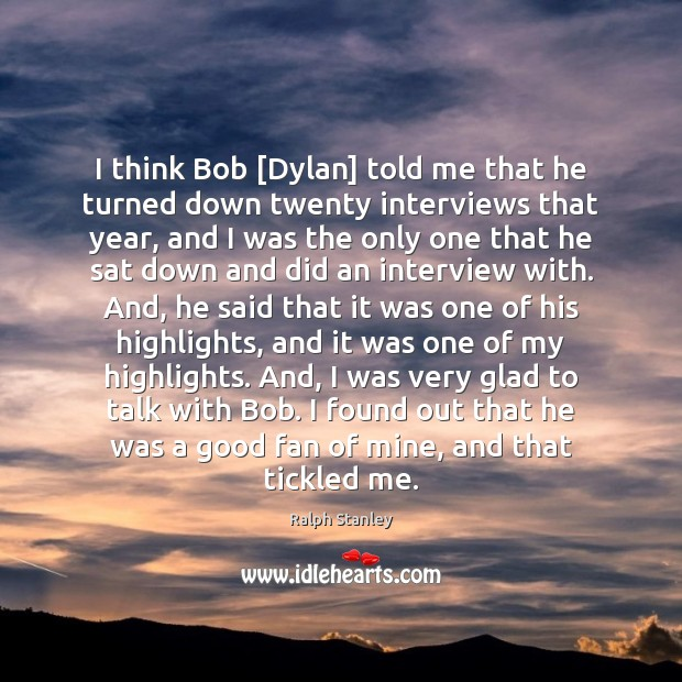 I think Bob [Dylan] told me that he turned down twenty interviews Ralph Stanley Picture Quote