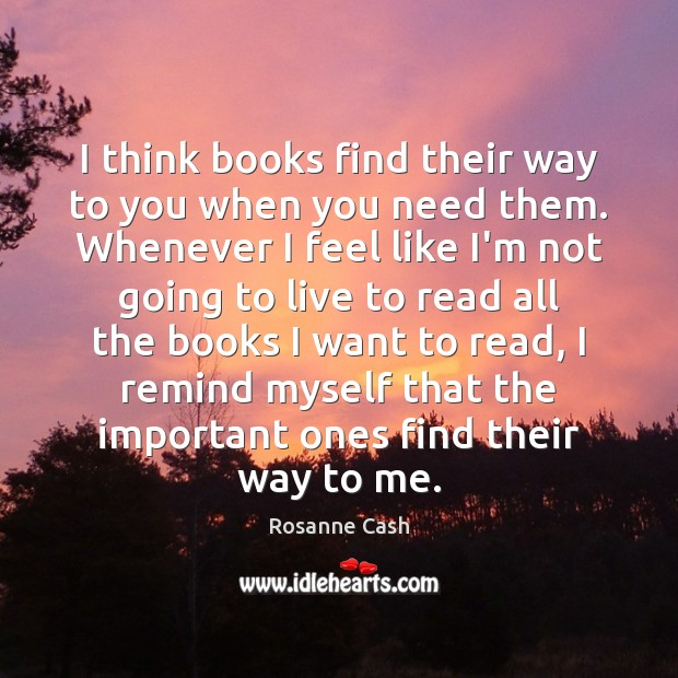 I think books find their way to you when you need them. Rosanne Cash Picture Quote