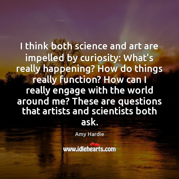 I think both science and art are impelled by curiosity: What's really Amy Hardie Picture Quote