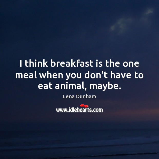 I think breakfast is the one meal when you don't have to eat animal, maybe. Image