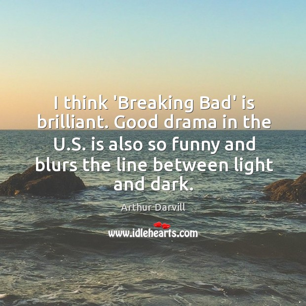 I think 'Breaking Bad' is brilliant. Good drama in the U.S. Image