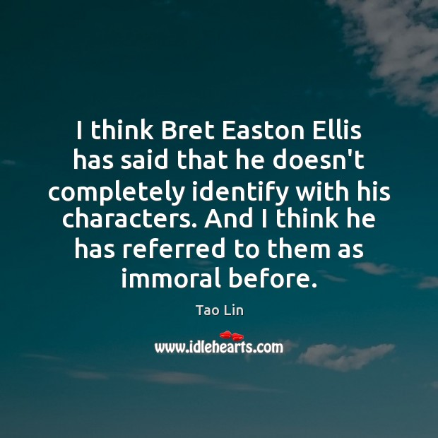 I think Bret Easton Ellis has said that he doesn't completely identify Image
