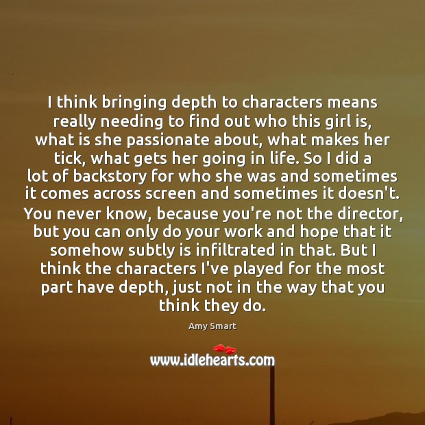 I think bringing depth to characters means really needing to find out Amy Smart Picture Quote