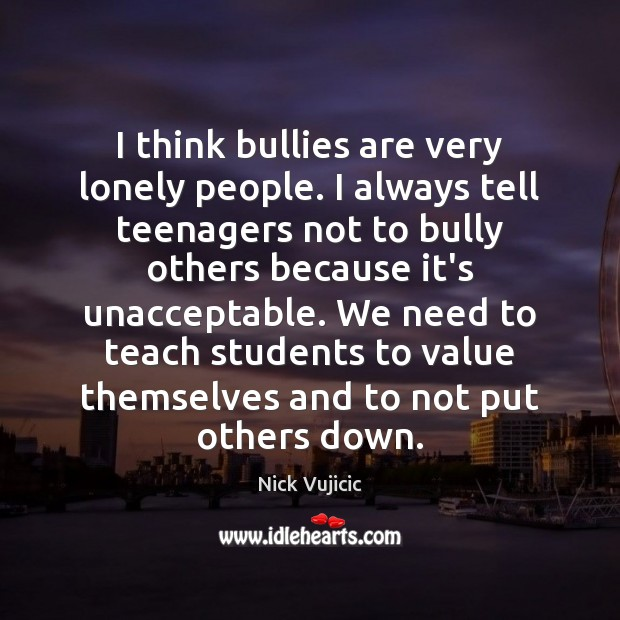 I think bullies are very lonely people. I always tell teenagers not Image