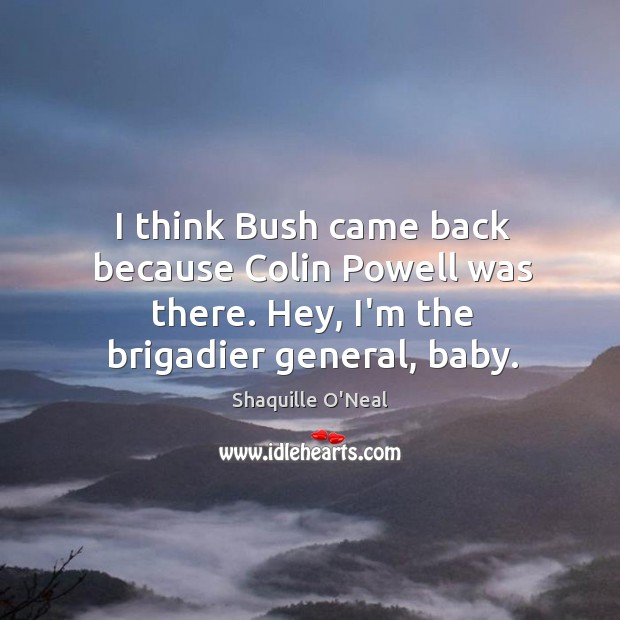 Image, I think Bush came back because Colin Powell was there. Hey, I'm