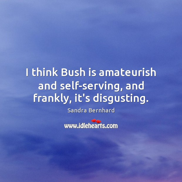 I think Bush is amateurish and self-serving, and frankly, it's disgusting. Sandra Bernhard Picture Quote