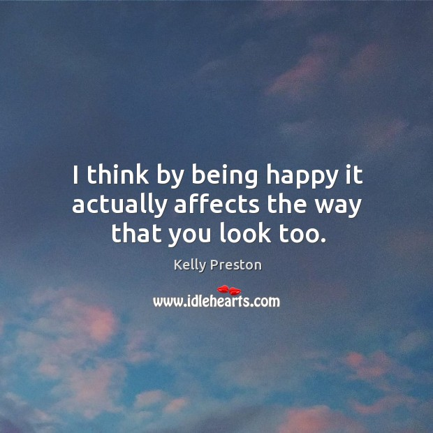 I think by being happy it actually affects the way that you look too. Image