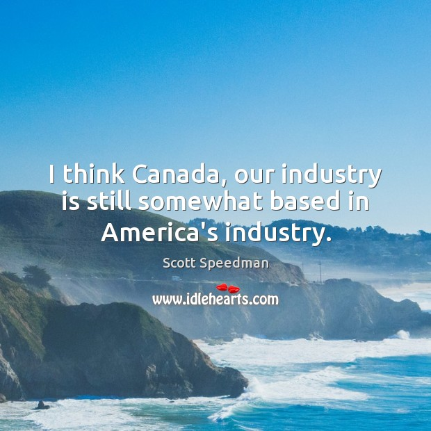 I think Canada, our industry is still somewhat based in America's industry. Scott Speedman Picture Quote
