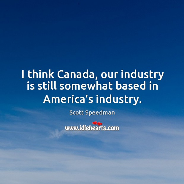 Image, I think canada, our industry is still somewhat based in america's industry.