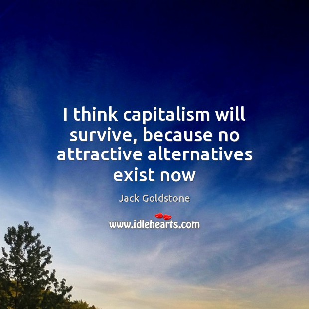 Image, I think capitalism will survive, because no attractive alternatives exist now