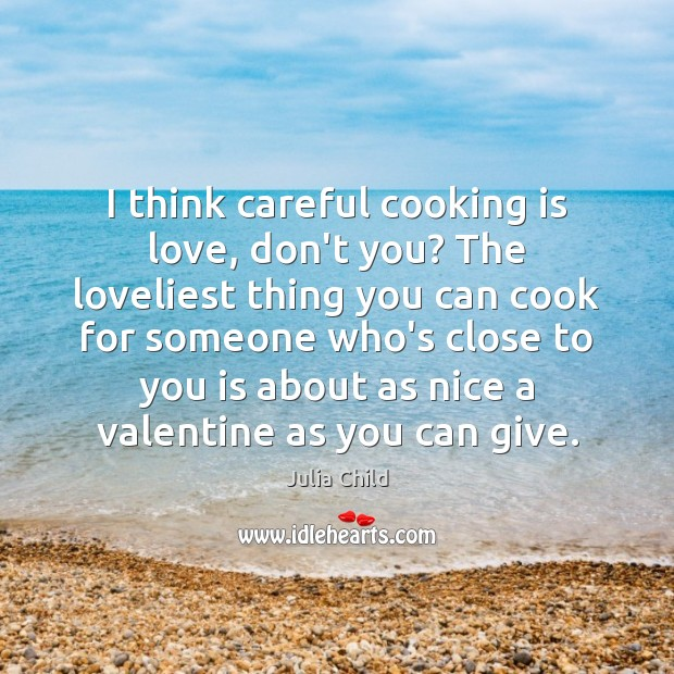 I think careful cooking is love, don't you? The loveliest thing you Cooking Quotes Image