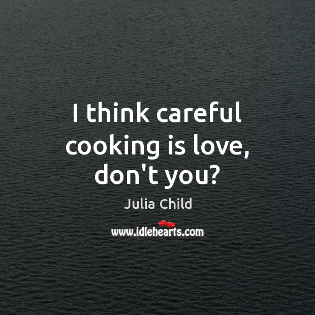 I think careful cooking is love, don't you? Cooking Quotes Image