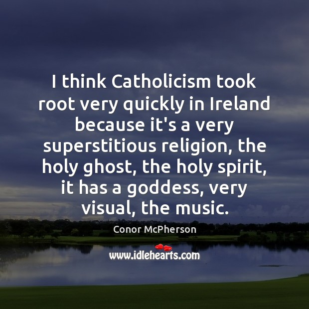 Image, I think Catholicism took root very quickly in Ireland because it's a