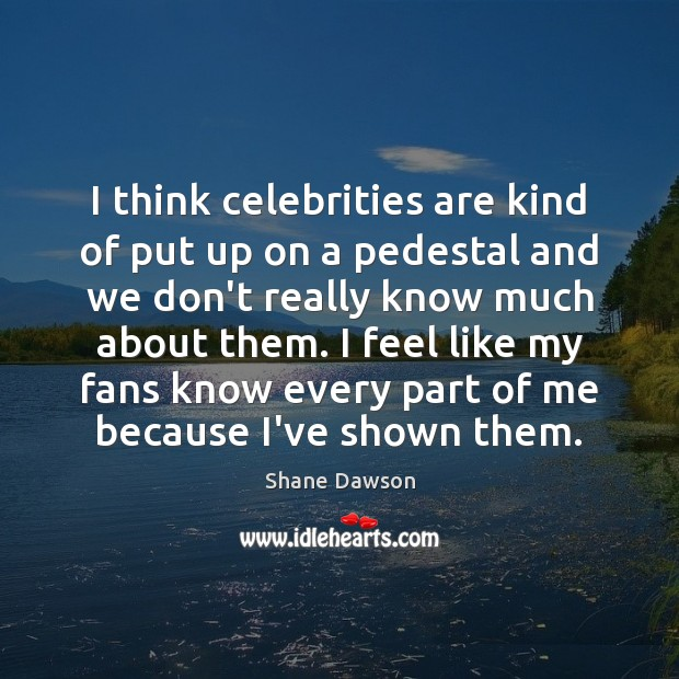 I think celebrities are kind of put up on a pedestal and Image