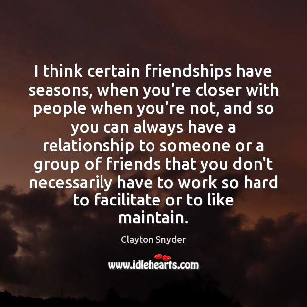Image, I think certain friendships have seasons, when you're closer with people when