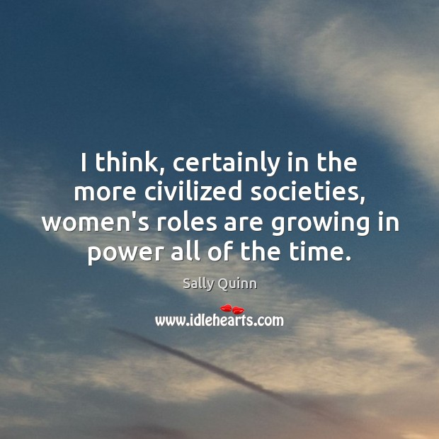 Image, I think, certainly in the more civilized societies, women's roles are growing