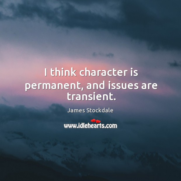 I think character is permanent, and issues are transient. James Stockdale Picture Quote