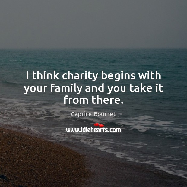 Image, I think charity begins with your family and you take it from there.
