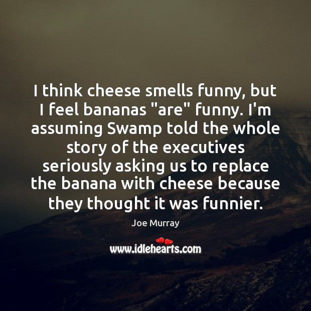 "Image, I think cheese smells funny, but I feel bananas ""are"" funny. I'm"