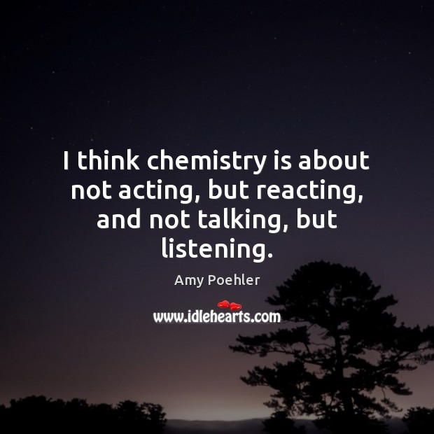Image, I think chemistry is about not acting, but reacting, and not talking, but listening.