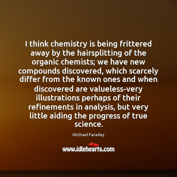 I think chemistry is being frittered away by the hairsplitting of the Progress Quotes Image