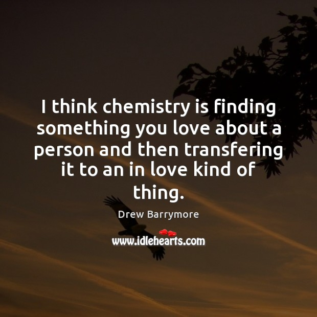 I think chemistry is finding something you love about a person and Drew Barrymore Picture Quote
