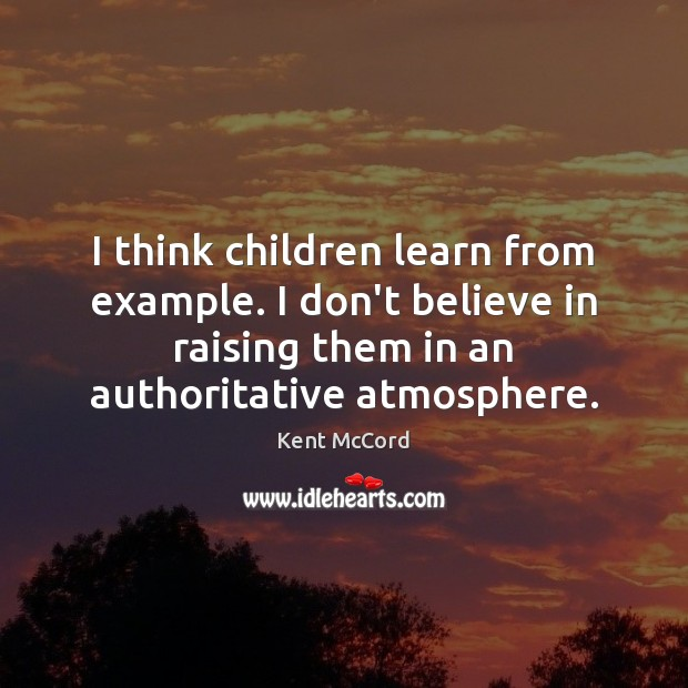 I think children learn from example. I don't believe in raising them Kent McCord Picture Quote