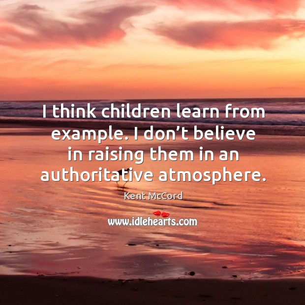 I think children learn from example. I don't believe in raising them in an authoritative atmosphere. Kent McCord Picture Quote