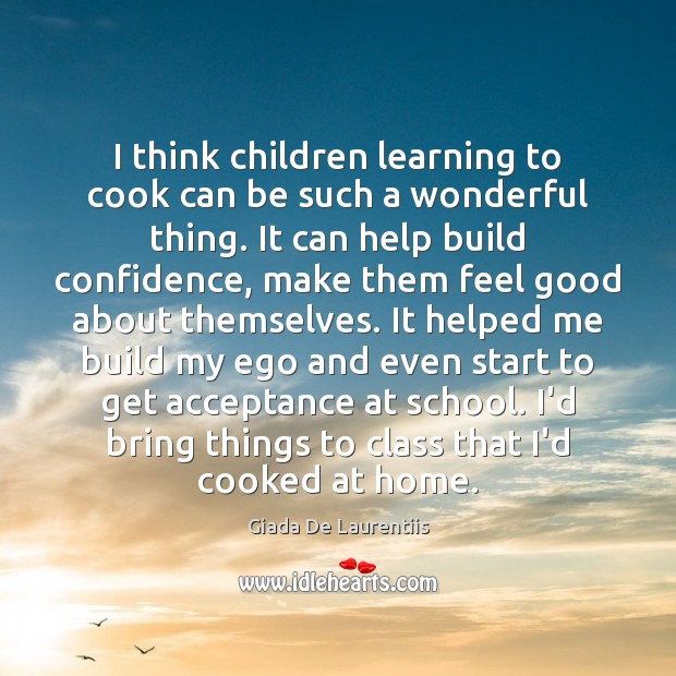 I think children learning to cook can be such a wonderful thing. Cooking Quotes Image
