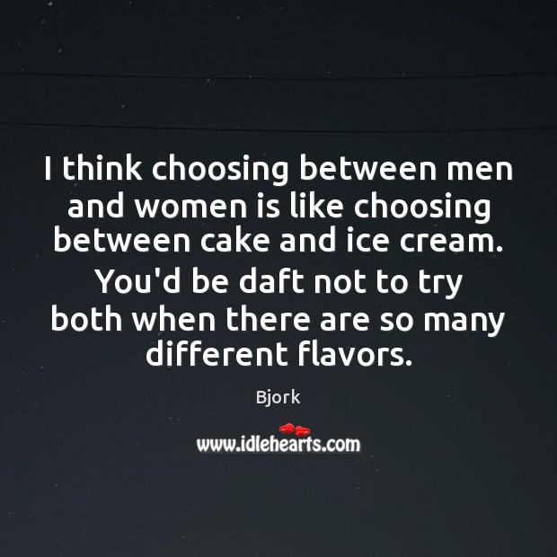 Image, I think choosing between men and women is like choosing between cake