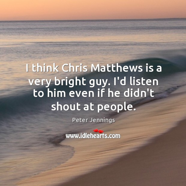 I think Chris Matthews is a very bright guy. I'd listen to Image
