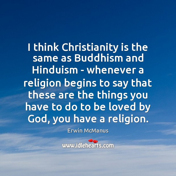 I think Christianity is the same as Buddhism and Hinduism – whenever To Be Loved Quotes Image