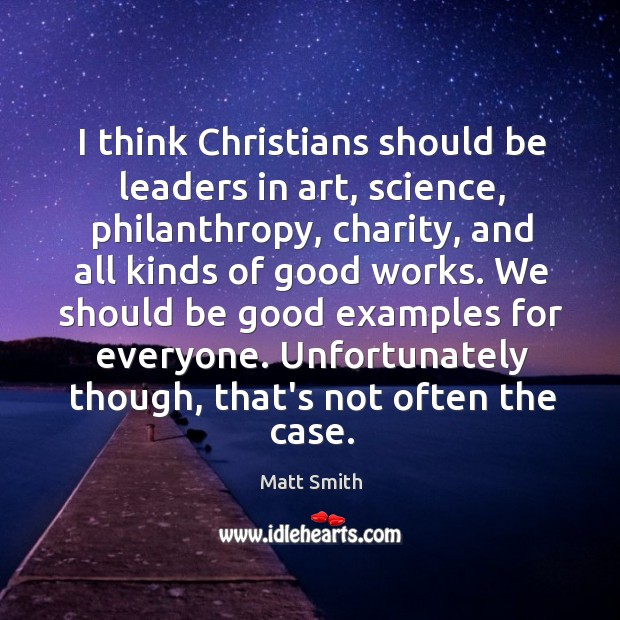 I think Christians should be leaders in art, science, philanthropy, charity, and Image