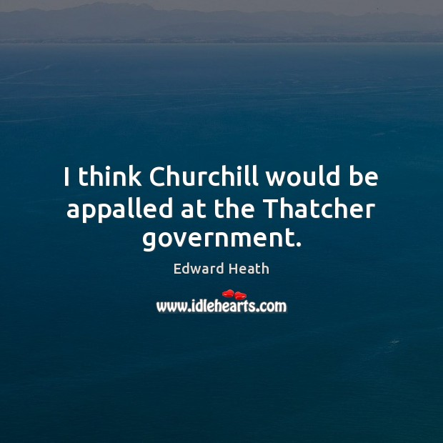 I think Churchill would be appalled at the Thatcher government. Edward Heath Picture Quote