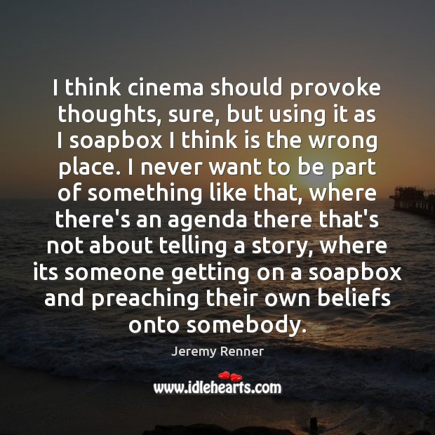 I think cinema should provoke thoughts, sure, but using it as I Image