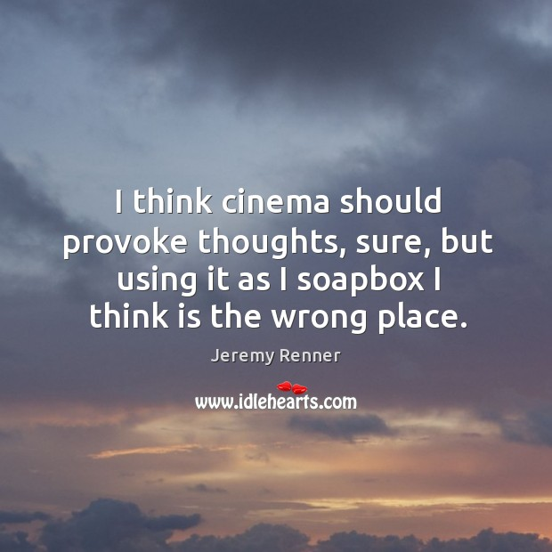 I think cinema should provoke thoughts, sure, but using it as I soapbox I think is the wrong place. Image