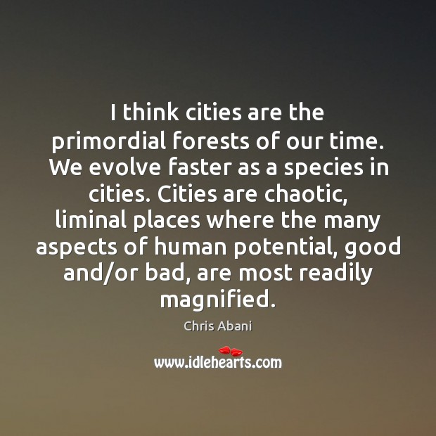 Image, I think cities are the primordial forests of our time. We evolve
