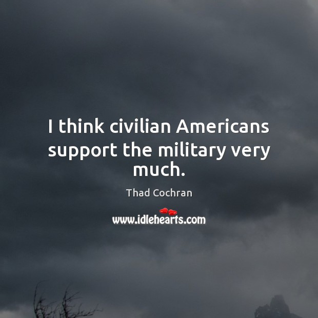 I think civilian Americans support the military very much. Image