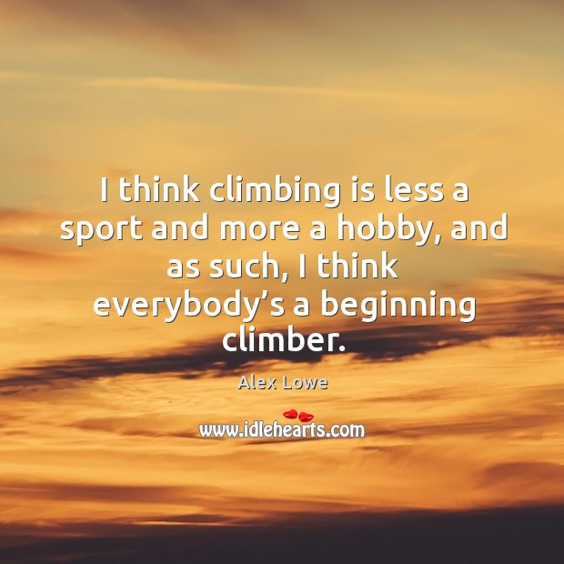 I think climbing is less a sport and more a hobby, and as such, I think everybody's a beginning climber. Image