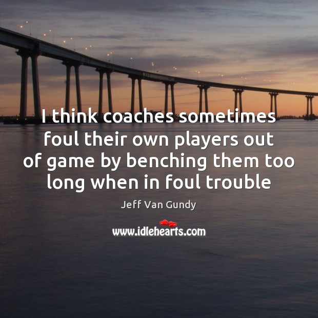 I think coaches sometimes foul their own players out of game by Jeff Van Gundy Picture Quote
