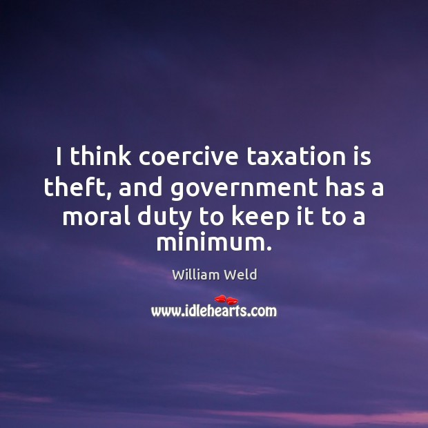 I think coercive taxation is theft, and government has a moral duty Image