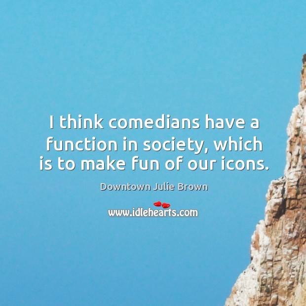 I think comedians have a function in society, which is to make fun of our icons. Image