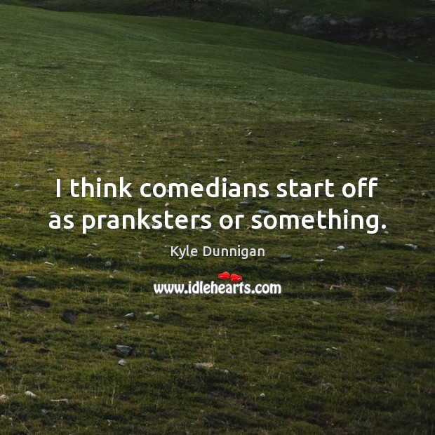 Image, I think comedians start off as pranksters or something.