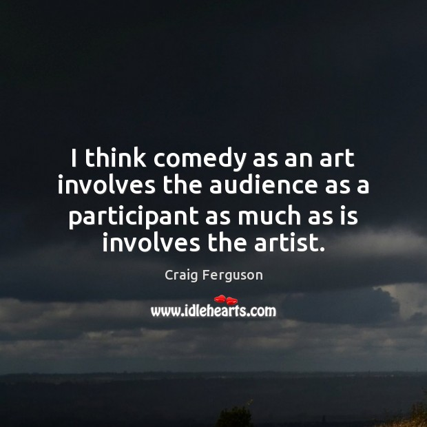 I think comedy as an art involves the audience as a participant Image