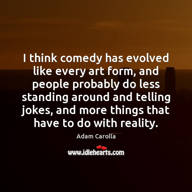 I think comedy has evolved like every art form, and people probably Image