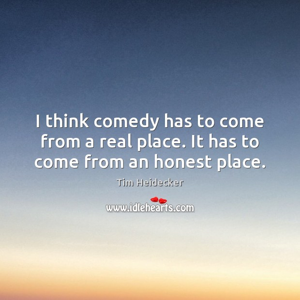 I think comedy has to come from a real place. It has to come from an honest place. Image
